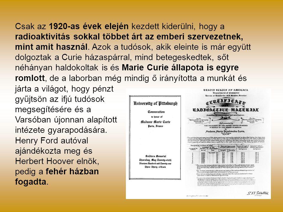 Csak az 1920-as évek elején kezdett kiderülni, hogy a radioaktivitás sokkal többet árt az emberi szervezetnek, mint amit használ. Azok a tudósok, akik eleinte is már együtt dolgoztak a Curie házaspárral, mind betegeskedtek, sőt néhányan haldokoltak is és Marie Curie állapota is egyre romlott, de a laborban még mindig ő irányította a munkát és