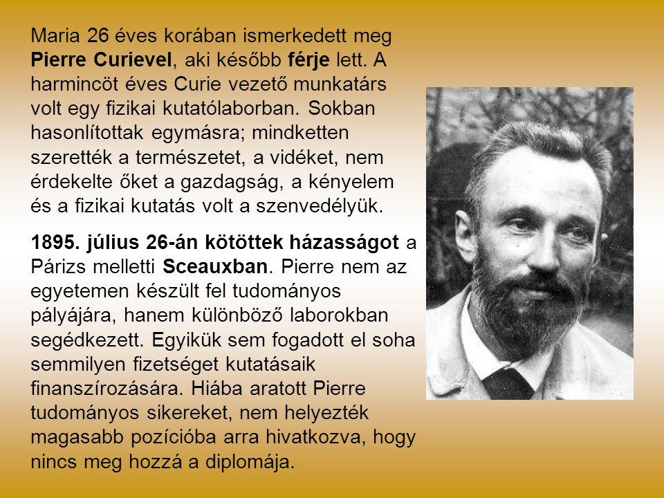 Maria 26 éves korában ismerkedett meg Pierre Curievel, aki később férje lett. A harmincöt éves Curie vezető munkatárs volt egy fizikai kutatólaborban. Sokban hasonlítottak egymásra; mindketten szerették a természetet, a vidéket, nem érdekelte őket a gazdagság, a kényelem és a fizikai kutatás volt a szenvedélyük.