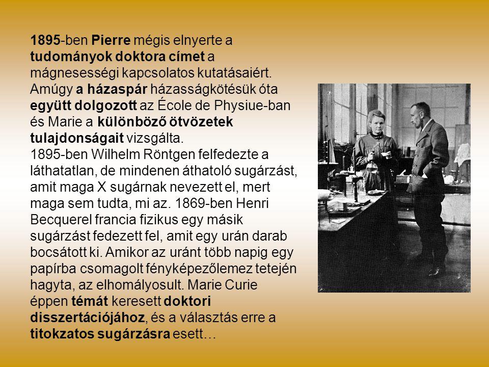 1895-ben Pierre mégis elnyerte a tudományok doktora címet a mágnesességi kapcsolatos kutatásaiért. Amúgy a házaspár házasságkötésük óta együtt dolgozott az École de Physiue-ban és Marie a különböző ötvözetek tulajdonságait vizsgálta.