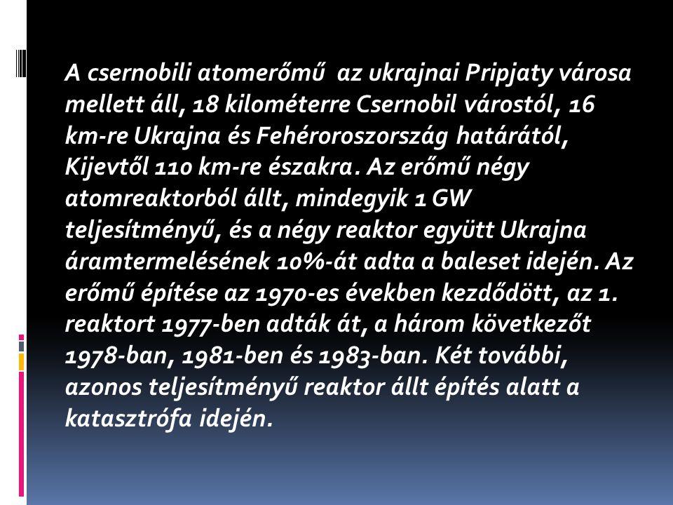 A csernobili atomerőmű az ukrajnai Pripjaty városa mellett áll, 18 kilométerre Csernobil várostól, 16 km-re Ukrajna és Fehéroroszország határától, Kijevtől 110 km-re északra.