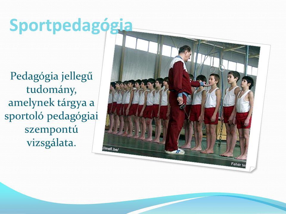 Sportpedagógia Pedagógia jellegű tudomány, amelynek tárgya a sportoló pedagógiai szempontú vizsgálata.