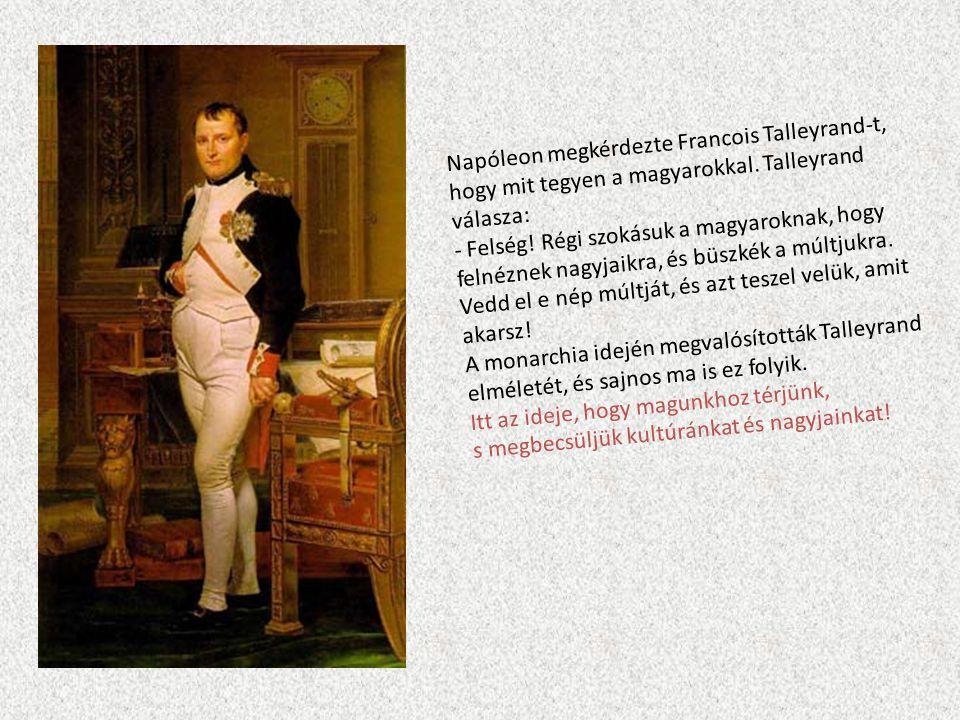 Napóleon megkérdezte Francois Talleyrand-t, hogy mit tegyen a magyarokkal. Talleyrand válasza: