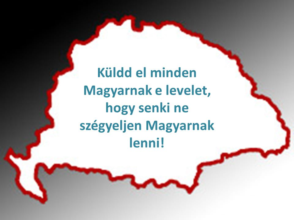 Küldd el minden Magyarnak e levelet, hogy senki ne szégyeljen Magyarnak lenni!