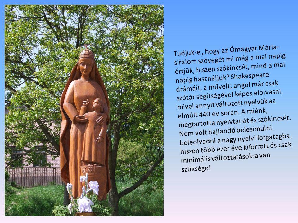 Tudjuk-e , hogy az Ómagyar Mária-siralom szövegét mi még a mai napig értjük, hiszen szókincsét, mind a mai napig használjuk.