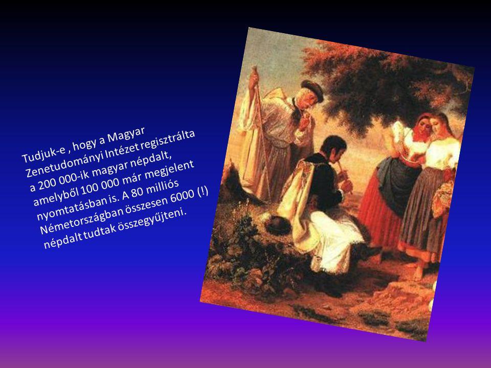 Tudjuk-e , hogy a Magyar Zenetudományi Intézet regisztrálta a 200 000-ik magyar népdalt, amelyből 100 000 már megjelent nyomtatásban is.