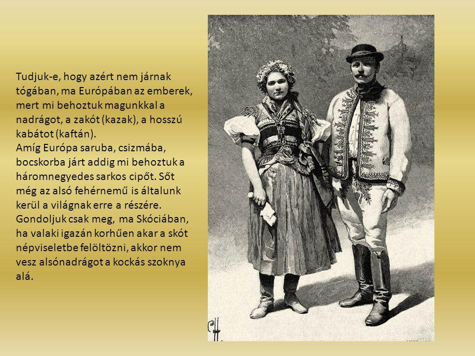 Tudjuk-e, hogy azért nem járnak tógában, ma Európában az emberek, mert mi behoztuk magunkkal a nadrágot, a zakót (kazak), a hosszú kabátot (kaftán).