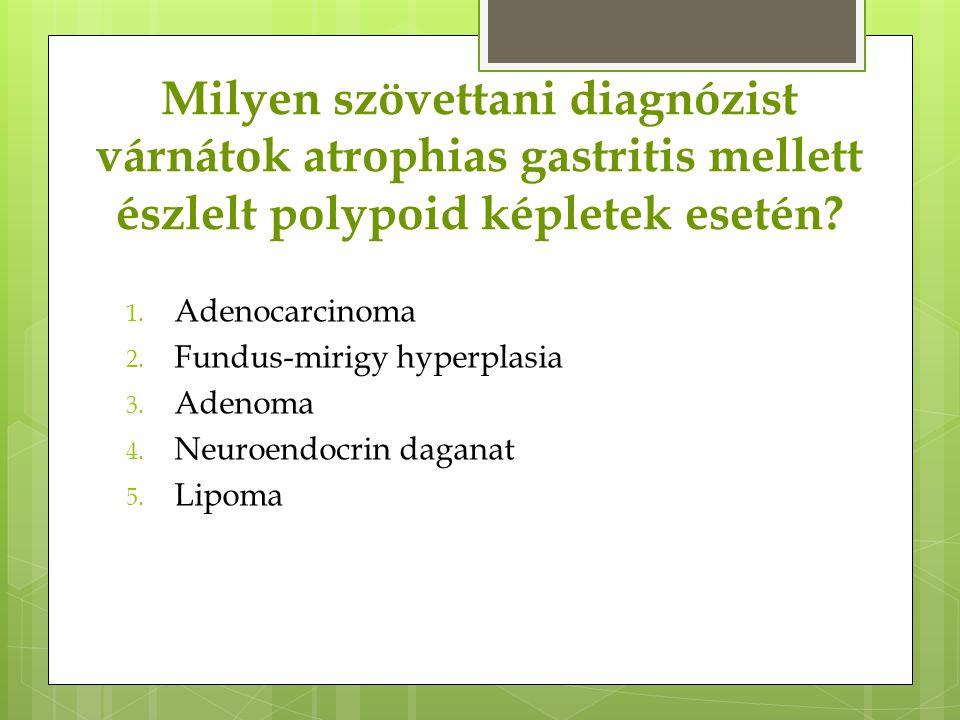 Milyen szövettani diagnózist várnátok atrophias gastritis mellett észlelt polypoid képletek esetén