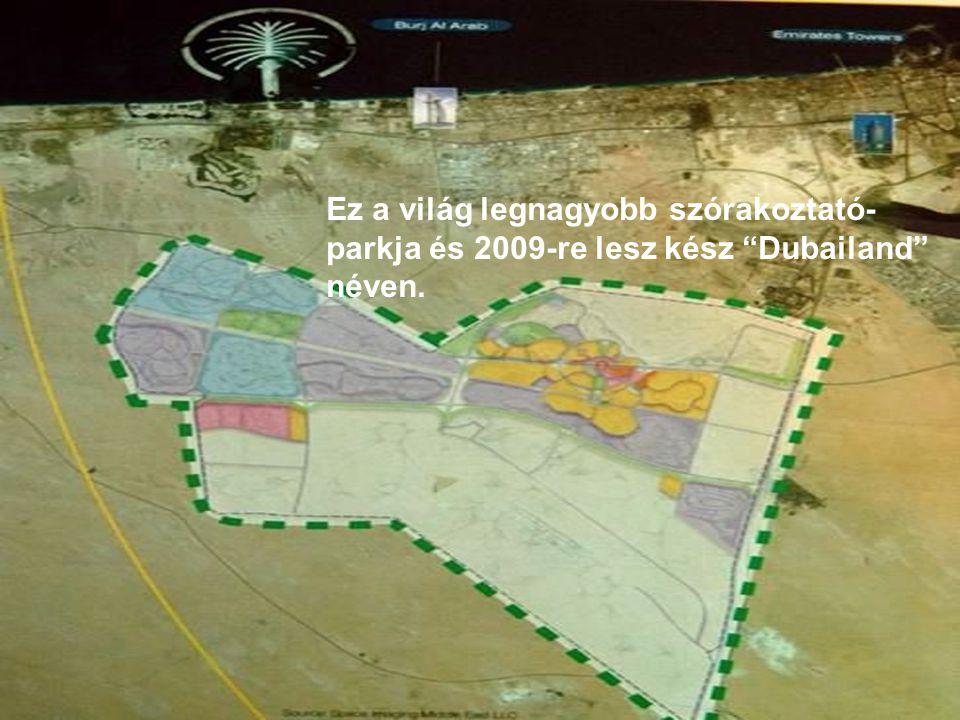 Ez a világ legnagyobb szórakoztató- parkja és 2009-re lesz kész Dubailand néven.