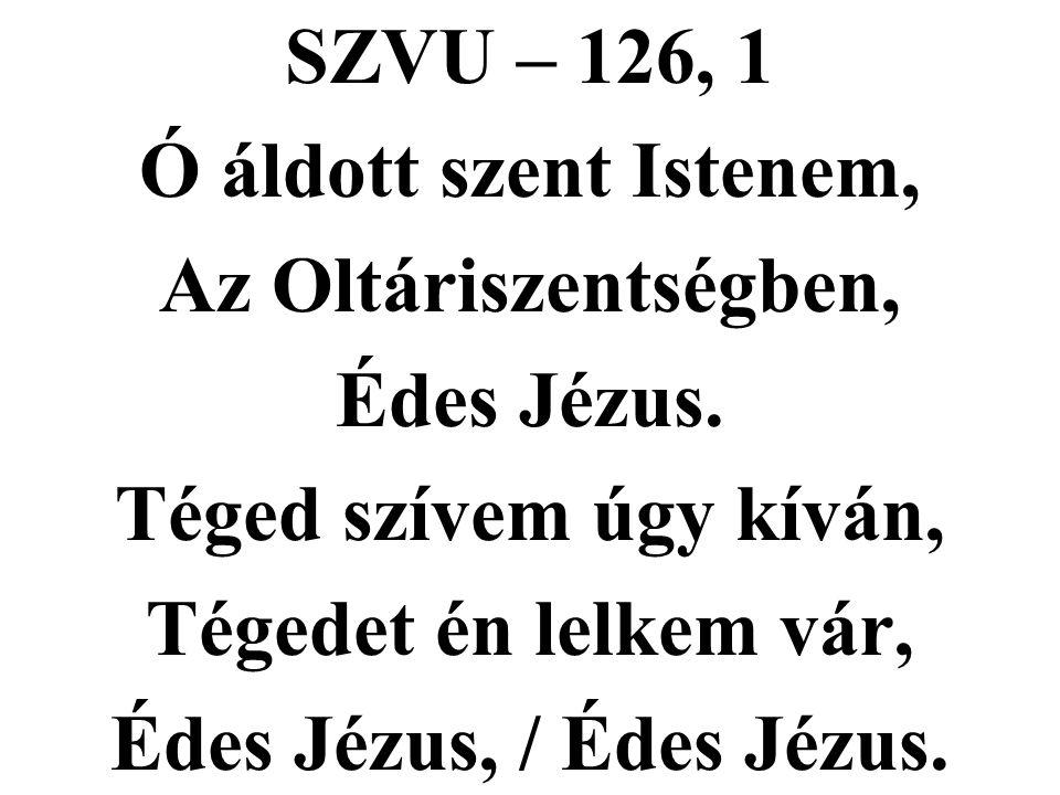 SZVU – 126, 1 Ó áldott szent Istenem, Az Oltáriszentségben, Édes Jézus. Téged szívem úgy kíván, Tégedet én lelkem vár,