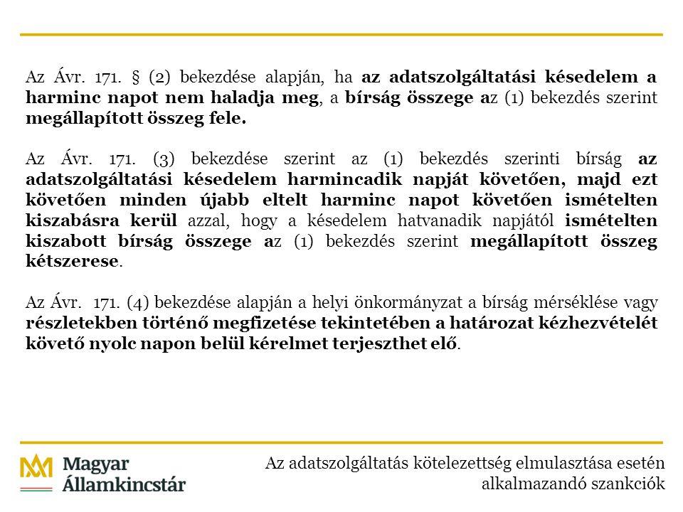 Az Ávr. 171. § (2) bekezdése alapján, ha az adatszolgáltatási késedelem a harminc napot nem haladja meg, a bírság összege az (1) bekezdés szerint megállapított összeg fele. Az Ávr. 171. (3) bekezdése szerint az (1) bekezdés szerinti bírság az adatszolgáltatási késedelem harmincadik napját követően, majd ezt követően minden újabb eltelt harminc napot követően ismételten kiszabásra kerül azzal, hogy a késedelem hatvanadik napjától ismételten kiszabott bírság összege az (1) bekezdés szerint megállapított összeg kétszerese. Az Ávr. 171. (4) bekezdése alapján a helyi önkormányzat a bírság mérséklése vagy részletekben történő megfizetése tekintetében a határozat kézhezvételét követő nyolc napon belül kérelmet terjeszthet elő.