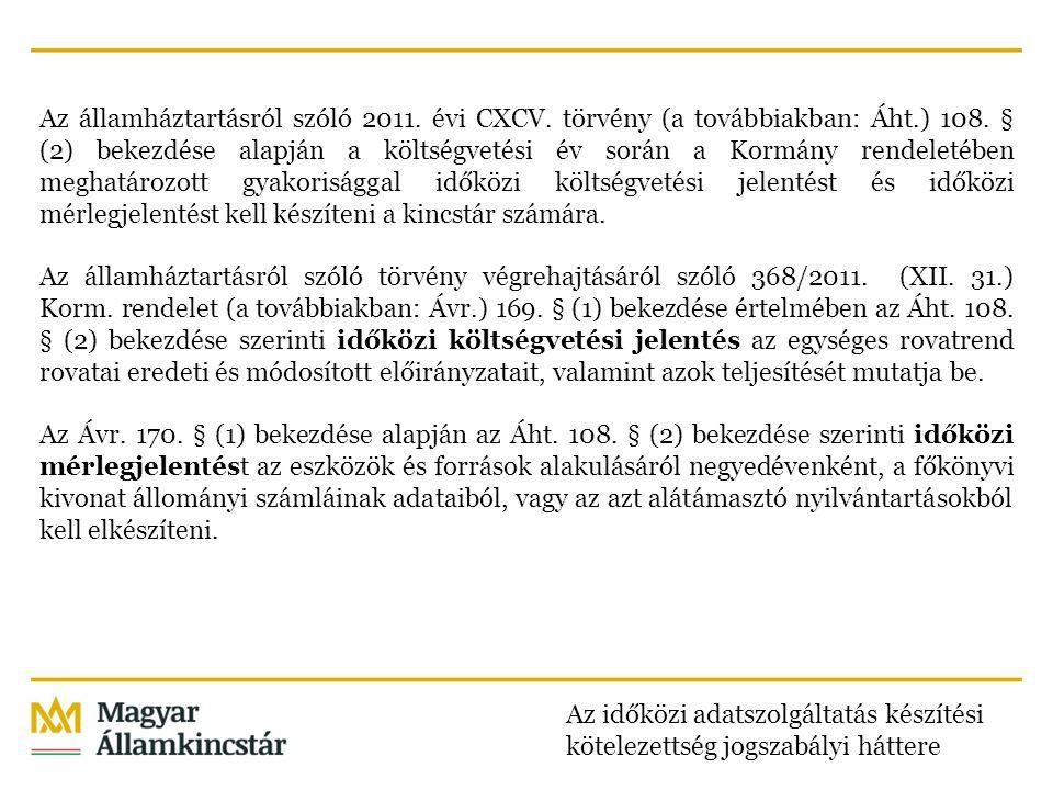 Az államháztartásról szóló 2011. évi CXCV. törvény (a továbbiakban: Áht.) 108. § (2) bekezdése alapján a költségvetési év során a Kormány rendeletében meghatározott gyakorisággal időközi költségvetési jelentést és időközi mérlegjelentést kell készíteni a kincstár számára. Az államháztartásról szóló törvény végrehajtásáról szóló 368/2011. (XII. 31.) Korm. rendelet (a továbbiakban: Ávr.) 169. § (1) bekezdése értelmében az Áht. 108. § (2) bekezdése szerinti időközi költségvetési jelentés az egységes rovatrend rovatai eredeti és módosított előirányzatait, valamint azok teljesítését mutatja be. Az Ávr. 170. § (1) bekezdése alapján az Áht. 108. § (2) bekezdése szerinti időközi mérlegjelentést az eszközök és források alakulásáról negyedévenként, a főkönyvi kivonat állományi számláinak adataiból, vagy az azt alátámasztó nyilvántartásokból kell elkészíteni.