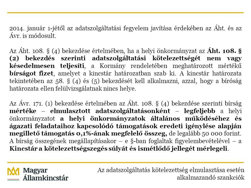 2014. január 1-jétől az adatszolgáltatási fegyelem javítása érdekében az Áht. és az Ávr. is módosult. Az Áht. 108. § (4) bekezdése értelmében, ha a helyi önkormányzat az Áht. 108. § (2) bekezdés szerinti adatszolgáltatási kötelezettségét nem vagy késedelmesen teljesíti, a Kormány rendeletében meghatározott mértékű bírságot fizet, amelyet a kincstár határozatban szab ki. A kincstár határozata tekintetében az 58. § (4) és (5) bekezdését kell alkalmazni, azzal, hogy a bíróság határozata ellen felülvizsgálatnak nincs helye. Az Ávr. 171. (1) bekezdése értelmében az Áht. 108. § (4) bekezdése szerinti bírság mértéke – elmulasztott adatszolgáltatásonként – legfeljebb a helyi önkormányzatot a helyi önkormányzatok általános működéséhez és ágazati feladataihoz kapcsolódó támogatások eredeti igénylése alapján megillető támogatás 0,1%-ának megfelelő összeg, de legalább 50 000 forint. A bírság összegének megállapításakor – e §-ban foglaltak figyelembevételével – a Kincstár a kötelezettségszegés súlyát és ismétlődő jellegét mérlegeli.