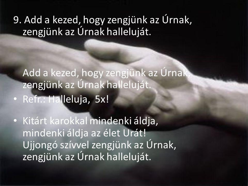 9. Add a kezed, hogy zengjünk az Úrnak, zengjünk az Úrnak halleluját.
