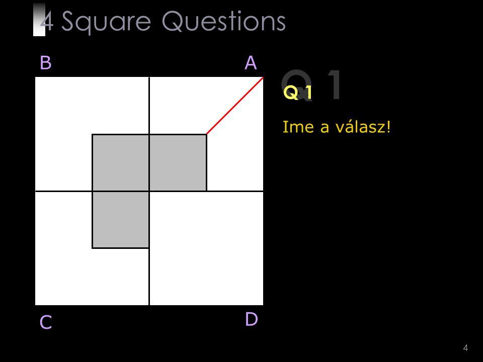 4 Square Questions B A Q 1 Q 1 Ime a válasz! D C