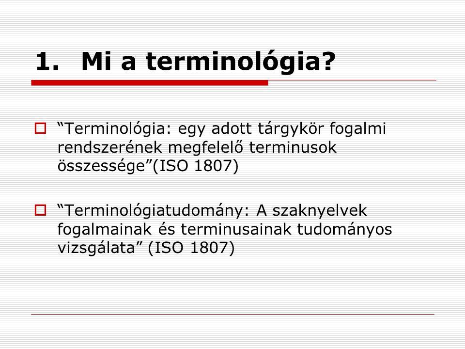 1. Mi a terminológia Terminológia: egy adott tárgykör fogalmi rendszerének megfelelő terminusok összessége (ISO 1807)