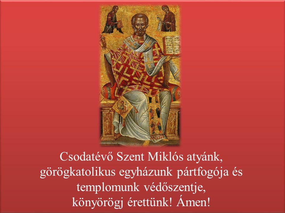 Csodatévő Szent Miklós atyánk, görögkatolikus egyházunk pártfogója és templomunk védőszentje, könyörögj érettünk.