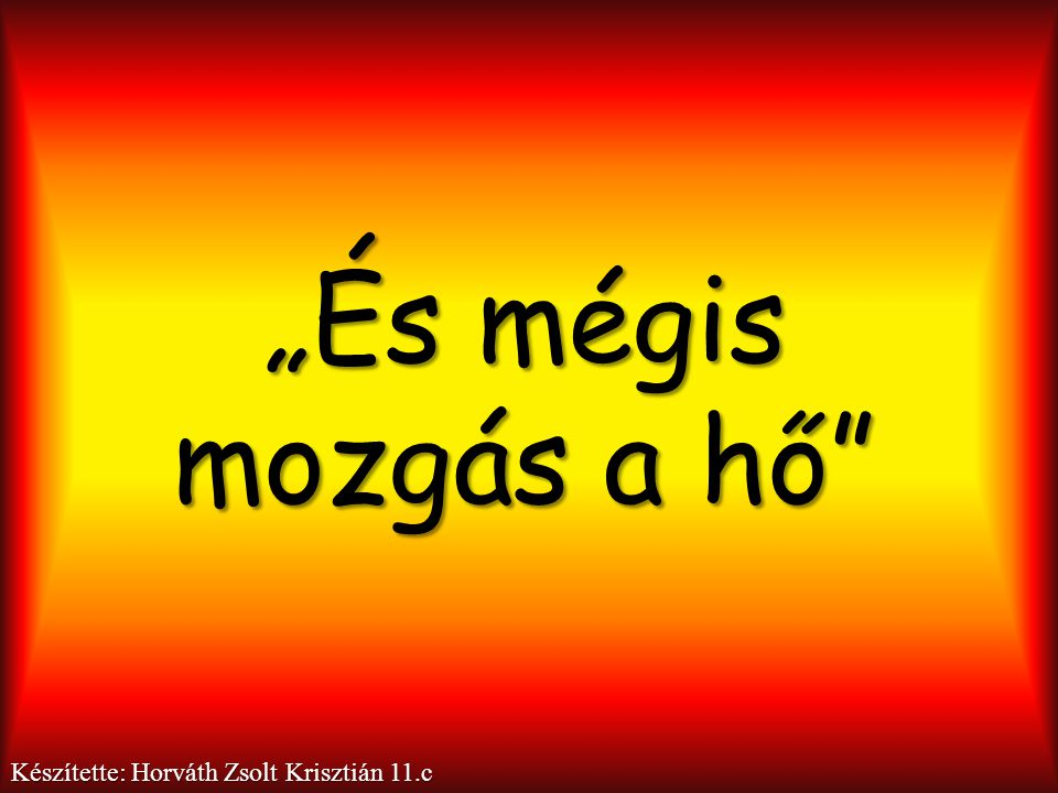"""""""És mégis mozgás a hő Készítette: Horváth Zsolt Krisztián 11.c"""