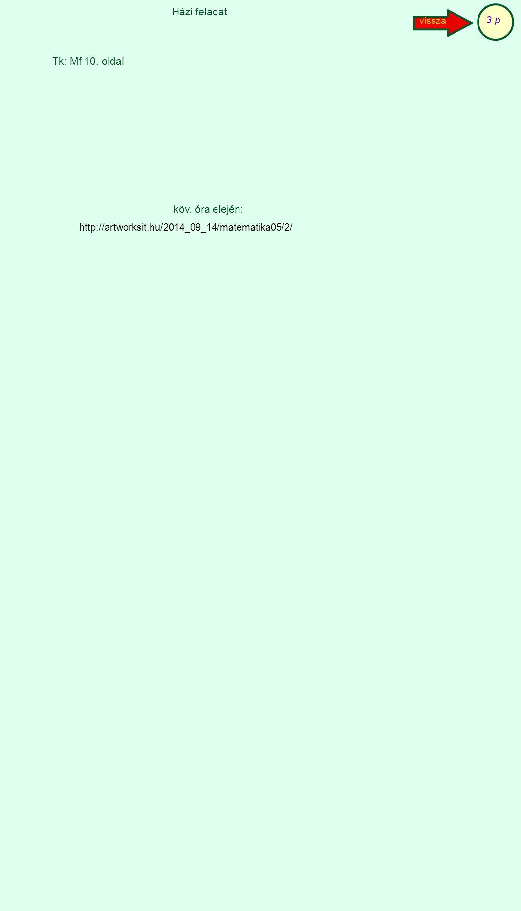 Házi feladat 3 p Tk: Mf 10. oldal köv. óra elején: vissza