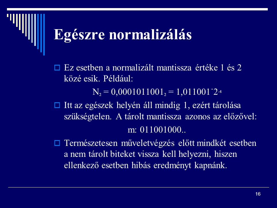 Egészre normalizálás Ez esetben a normalizált mantissza értéke 1 és 2 közé esik. Például: N2 = 0,00010110012 = 1,011001˙2-4.