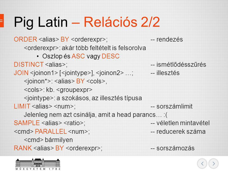 Pig Latin – Relációs 2/2 ORDER <alias> BY <orderexpr>; -- rendezés. <orderexpr>: akár több feltételt is felsorolva.