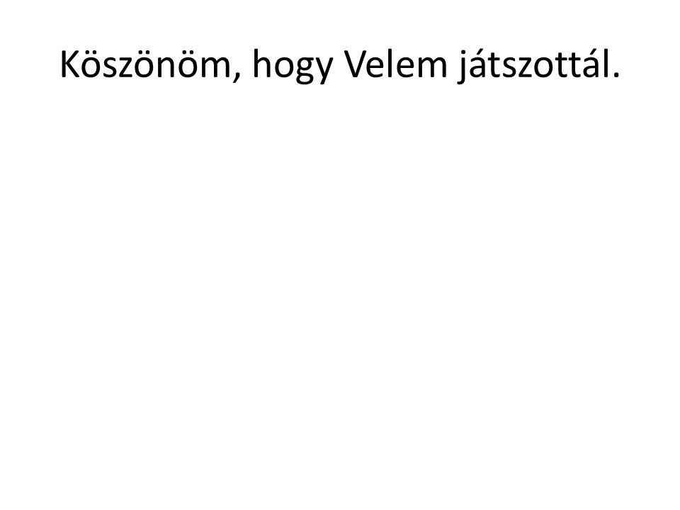 Köszönöm, hogy Velem játszottál.