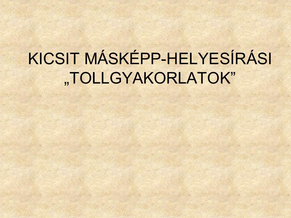 """KICSIT MÁSKÉPP-HELYESÍRÁSI """"TOLLGYAKORLATOK"""