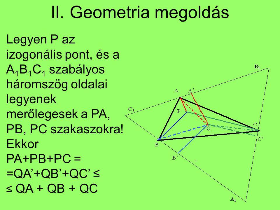 II. Geometria megoldás Legyen P az izogonális pont, és a A1B1C1 szabályos háromszög oldalai legyenek merőlegesek a PA, PB, PC szakaszokra! Ekkor.