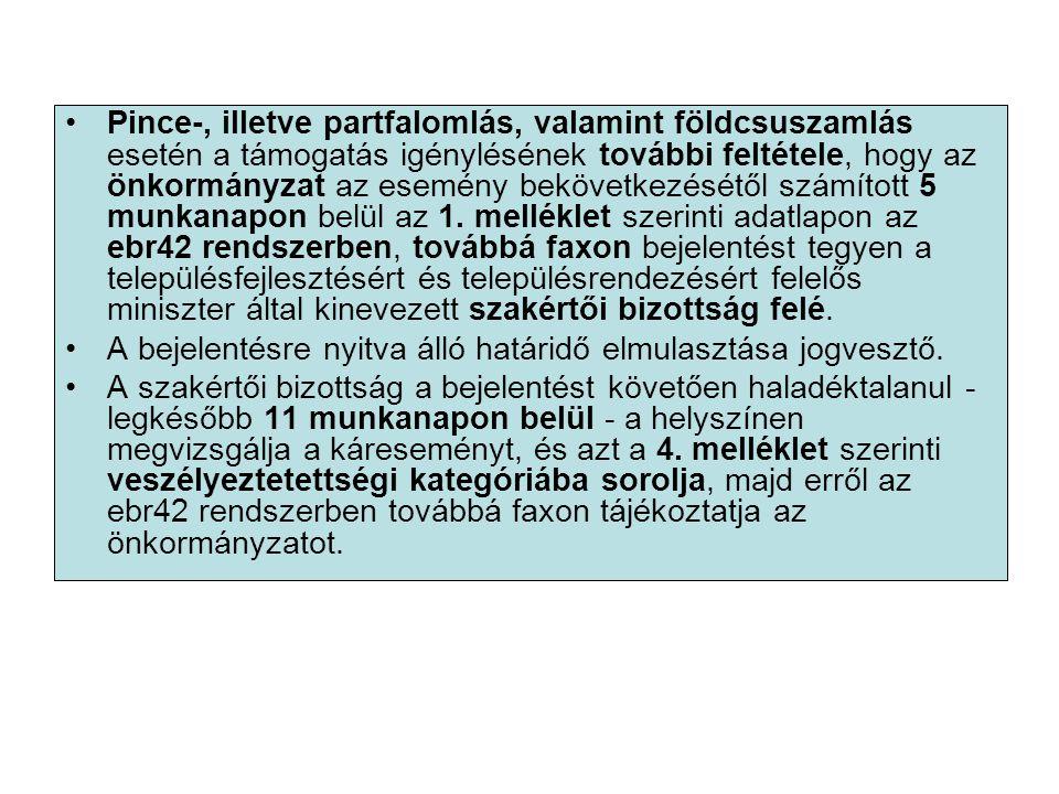 Pince-, illetve partfalomlás, valamint földcsuszamlás esetén a támogatás igénylésének további feltétele, hogy az önkormányzat az esemény bekövetkezésétől számított 5 munkanapon belül az 1. melléklet szerinti adatlapon az ebr42 rendszerben, továbbá faxon bejelentést tegyen a településfejlesztésért és településrendezésért felelős miniszter által kinevezett szakértői bizottság felé.