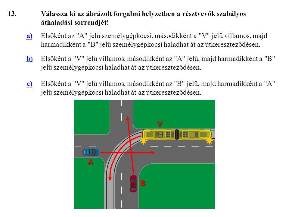 13. Válassza ki az ábrázolt forgalmi helyzetben a résztvevők szabályos áthaladási sorrendjét! a)