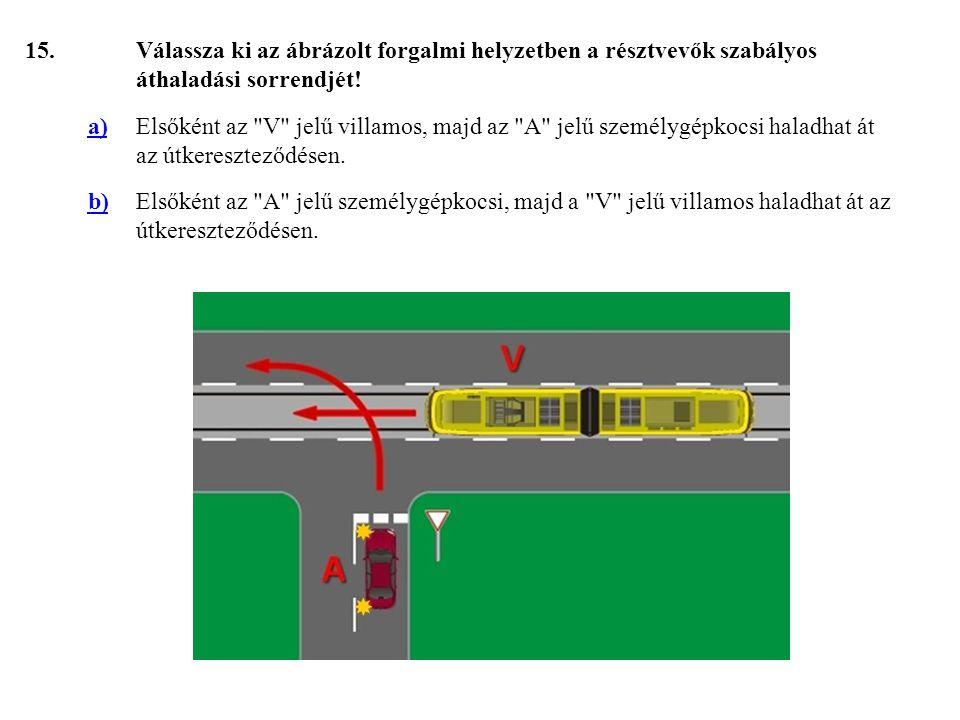 15. Válassza ki az ábrázolt forgalmi helyzetben a résztvevők szabályos áthaladási sorrendjét! a)