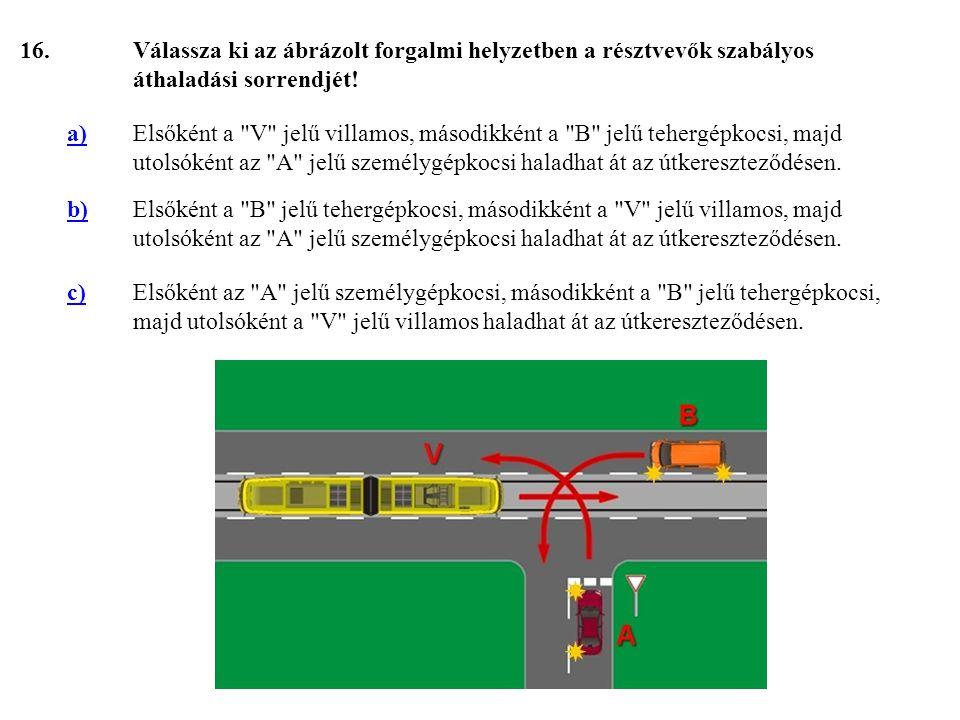 16. Válassza ki az ábrázolt forgalmi helyzetben a résztvevők szabályos áthaladási sorrendjét! a)