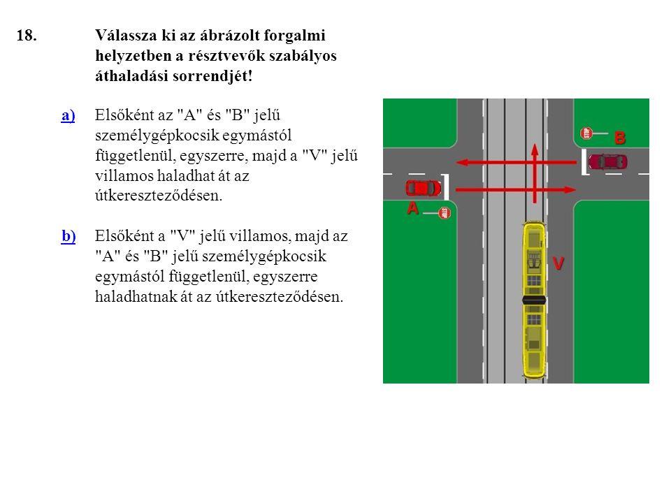 18. Válassza ki az ábrázolt forgalmi helyzetben a résztvevők szabályos áthaladási sorrendjét! a)
