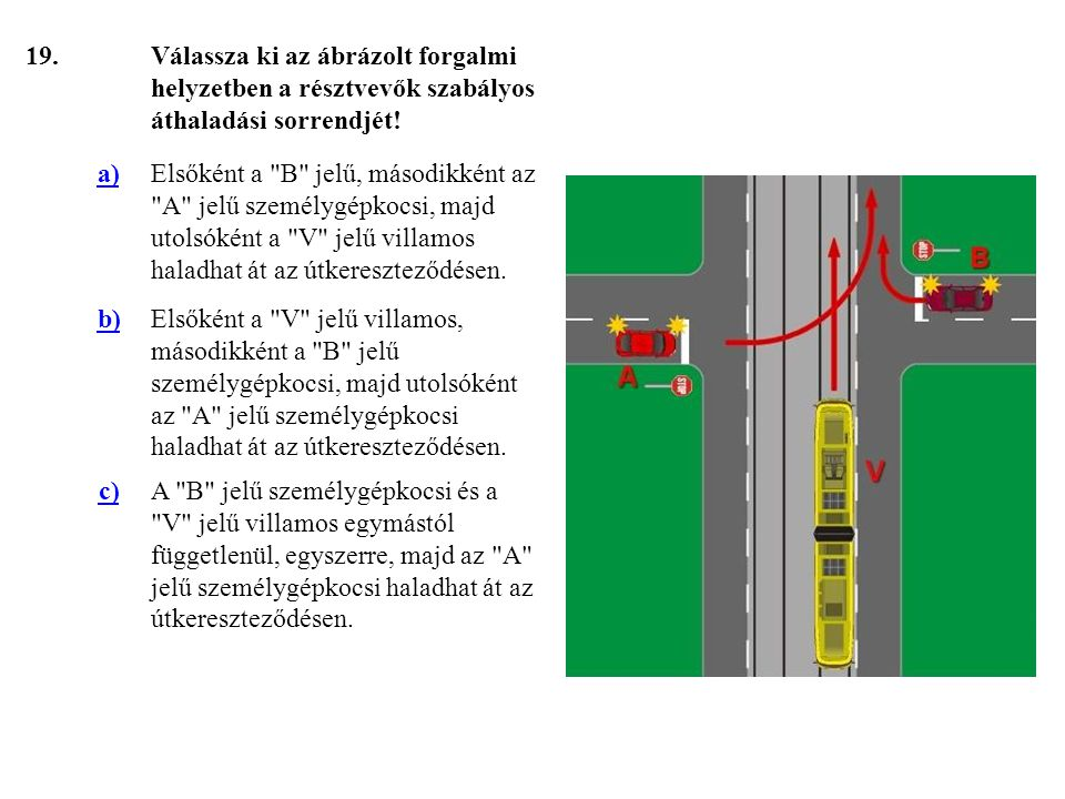 19. Válassza ki az ábrázolt forgalmi helyzetben a résztvevők szabályos áthaladási sorrendjét! a)