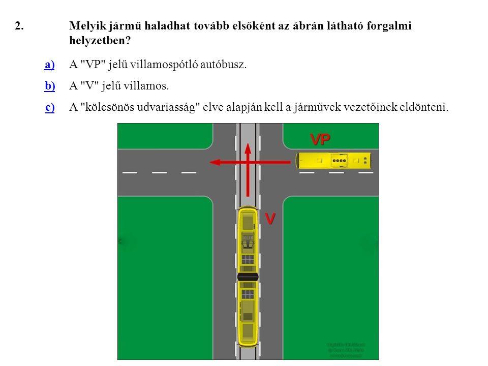 2. Melyik jármű haladhat tovább elsőként az ábrán látható forgalmi helyzetben a) A VP jelű villamospótló autóbusz.
