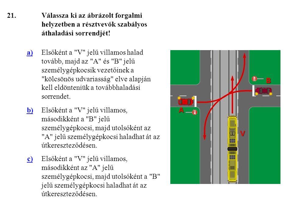 21. Válassza ki az ábrázolt forgalmi helyzetben a résztvevők szabályos áthaladási sorrendjét! a)