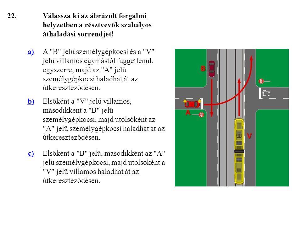 22. Válassza ki az ábrázolt forgalmi helyzetben a résztvevők szabályos áthaladási sorrendjét! a)