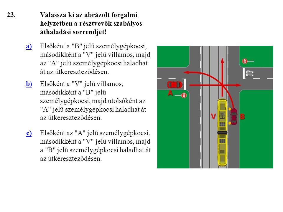 23. Válassza ki az ábrázolt forgalmi helyzetben a résztvevők szabályos áthaladási sorrendjét! a)