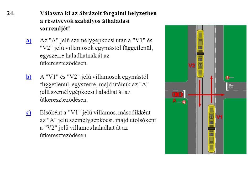 24. Válassza ki az ábrázolt forgalmi helyzetben a résztvevők szabályos áthaladási sorrendjét! a)