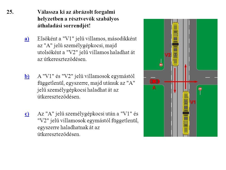 25. Válassza ki az ábrázolt forgalmi helyzetben a résztvevők szabályos áthaladási sorrendjét! a)