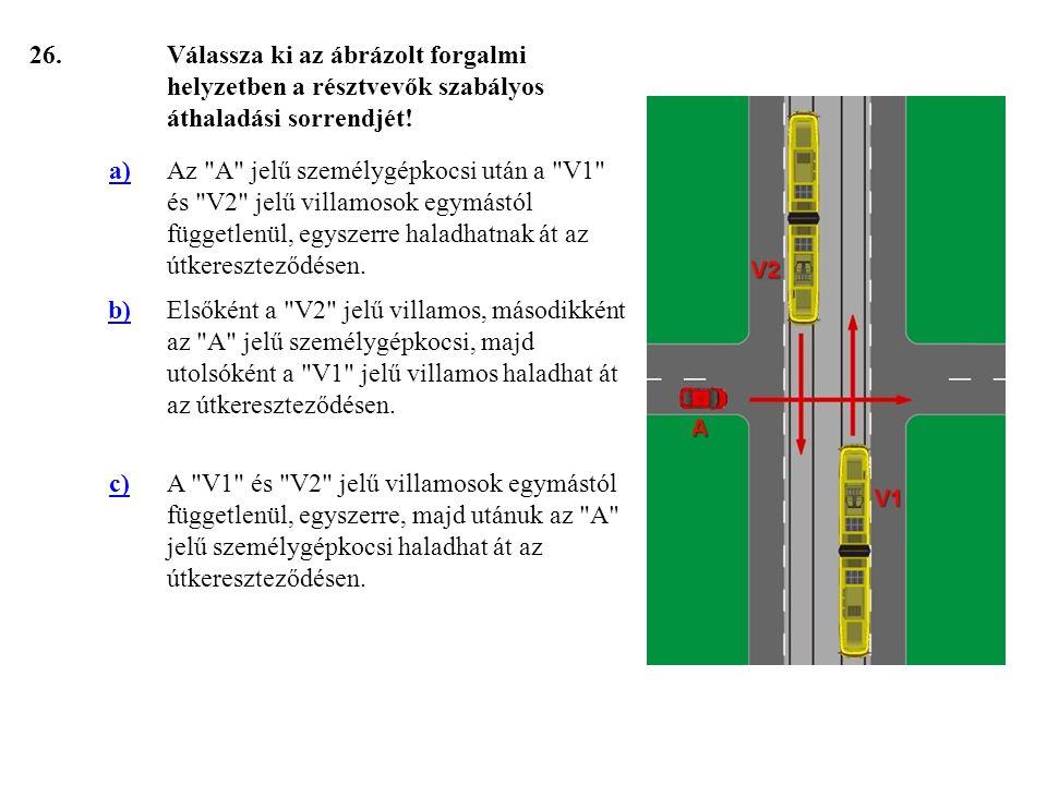 26. Válassza ki az ábrázolt forgalmi helyzetben a résztvevők szabályos áthaladási sorrendjét! a)