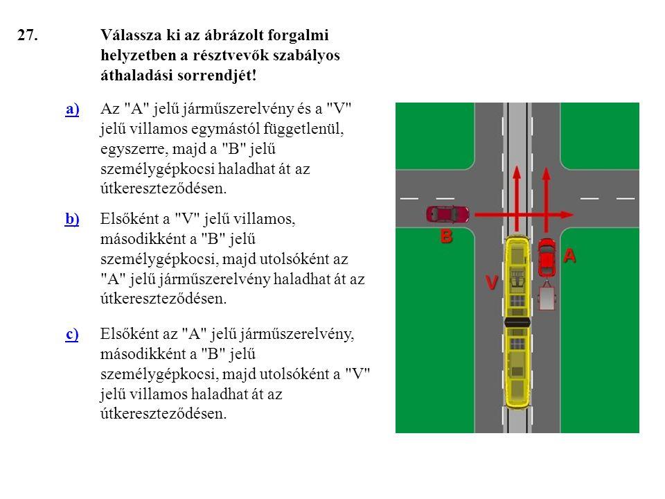 27. Válassza ki az ábrázolt forgalmi helyzetben a résztvevők szabályos áthaladási sorrendjét! a)