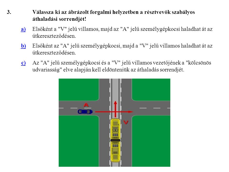 3. Válassza ki az ábrázolt forgalmi helyzetben a résztvevők szabályos áthaladási sorrendjét! a)