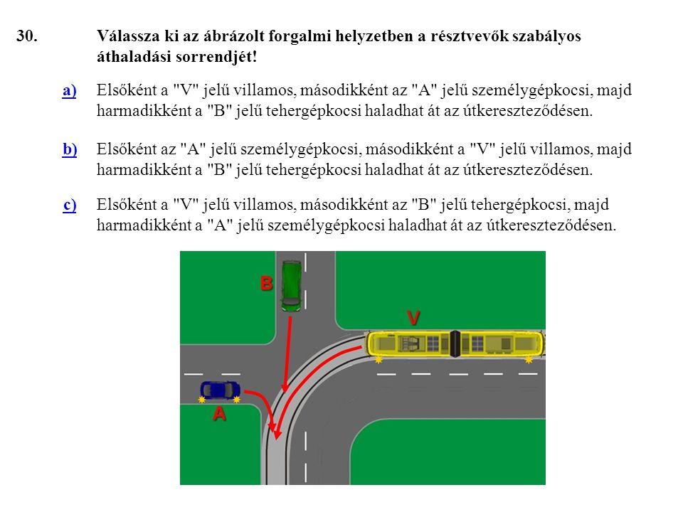 30. Válassza ki az ábrázolt forgalmi helyzetben a résztvevők szabályos áthaladási sorrendjét! a)