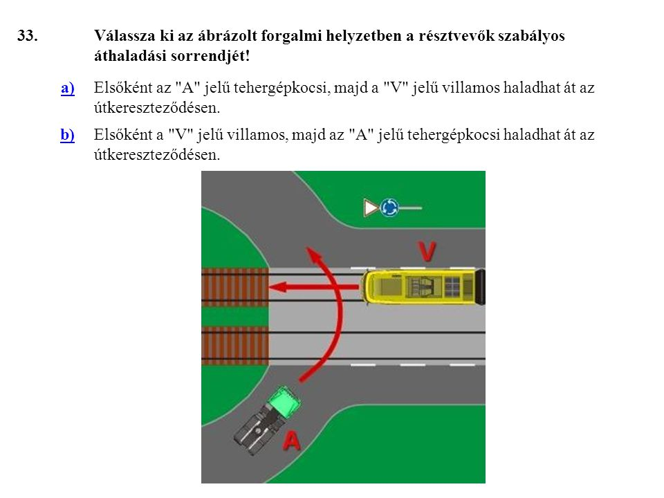 33. Válassza ki az ábrázolt forgalmi helyzetben a résztvevők szabályos áthaladási sorrendjét! a)