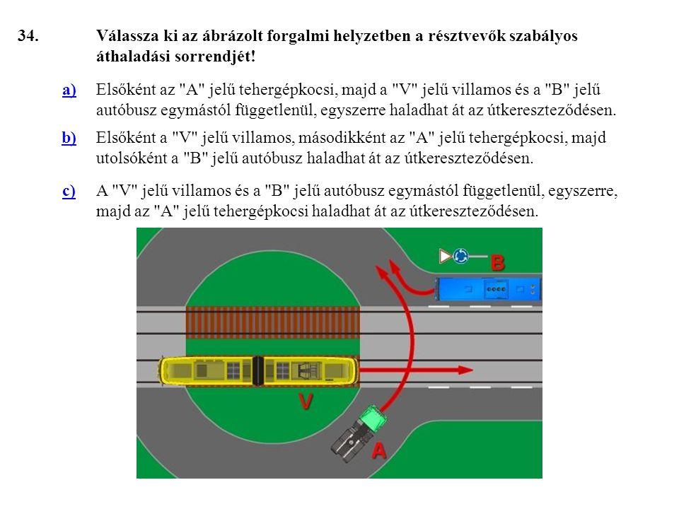 34. Válassza ki az ábrázolt forgalmi helyzetben a résztvevők szabályos áthaladási sorrendjét! a)