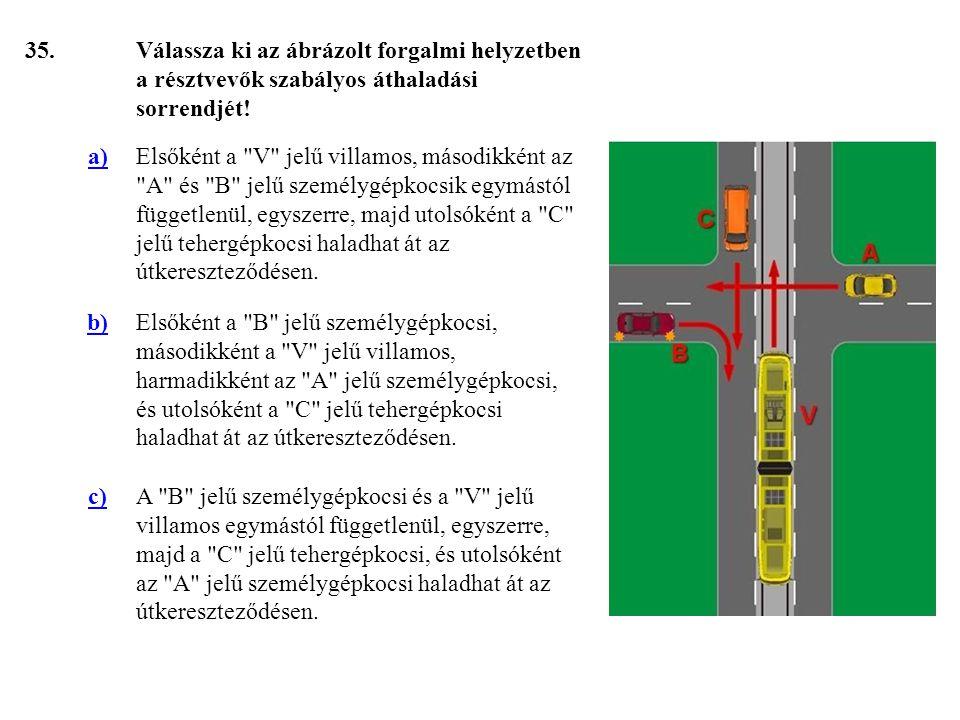 35. Válassza ki az ábrázolt forgalmi helyzetben a résztvevők szabályos áthaladási sorrendjét! a)