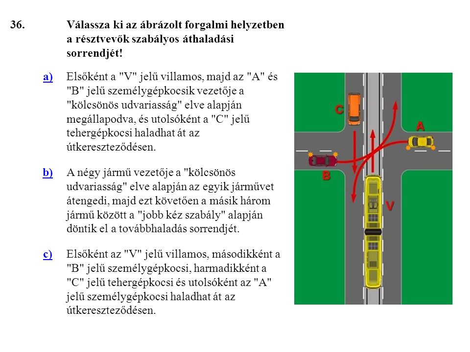 36. Válassza ki az ábrázolt forgalmi helyzetben a résztvevők szabályos áthaladási sorrendjét! a)