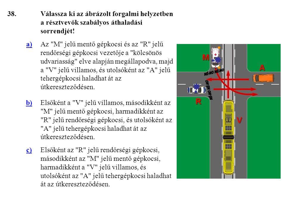 38. Válassza ki az ábrázolt forgalmi helyzetben a résztvevők szabályos áthaladási sorrendjét! a)