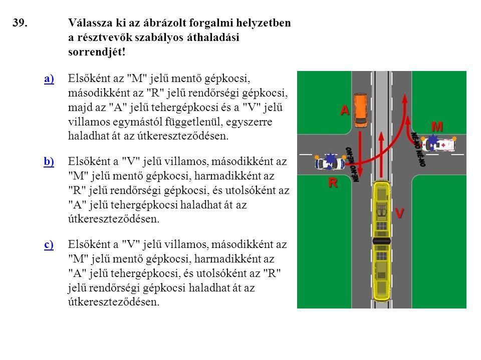 39. Válassza ki az ábrázolt forgalmi helyzetben a résztvevők szabályos áthaladási sorrendjét! a)