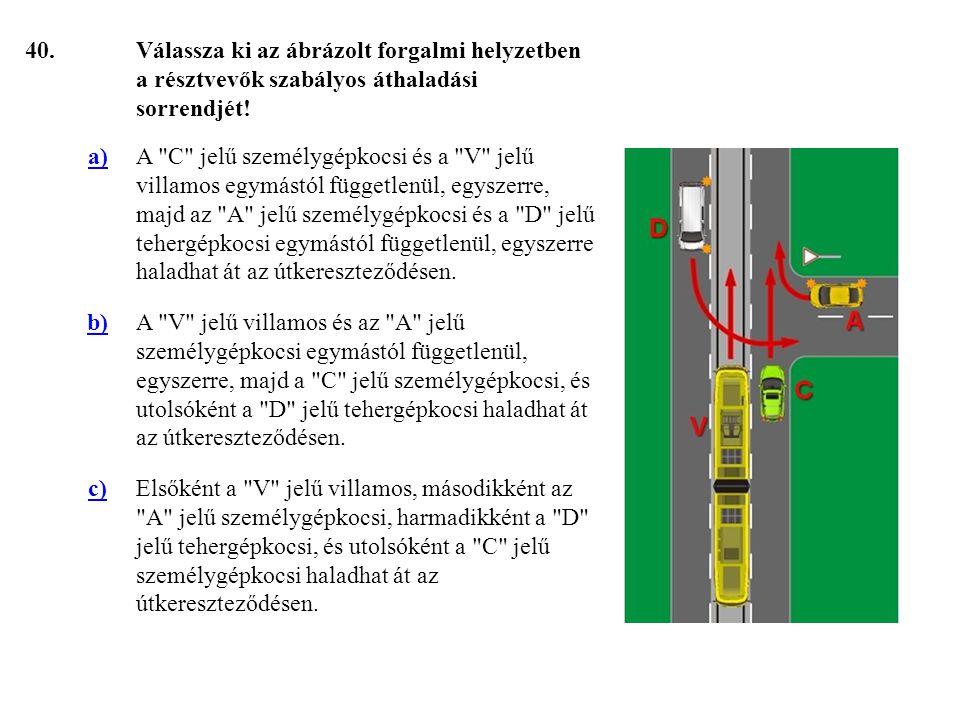 40. Válassza ki az ábrázolt forgalmi helyzetben a résztvevők szabályos áthaladási sorrendjét! a)
